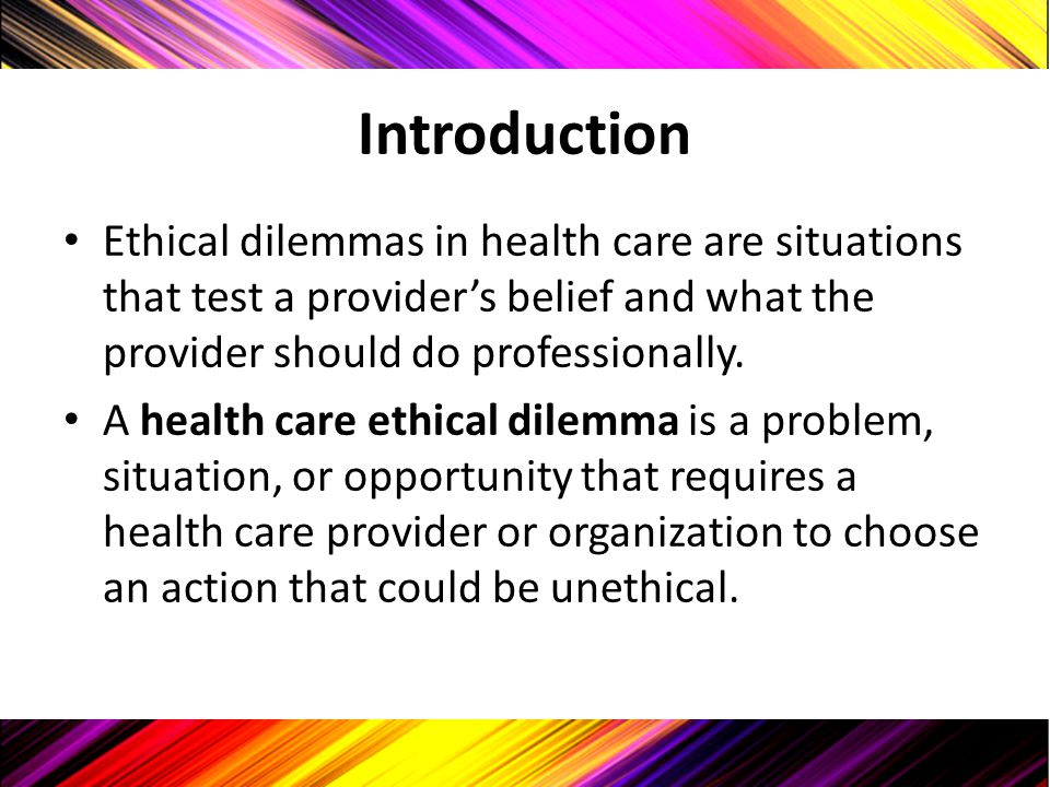 Introduction Ethical dilemmas in health care are situations that test a provider's belief and what the provider should do professionally. A health car