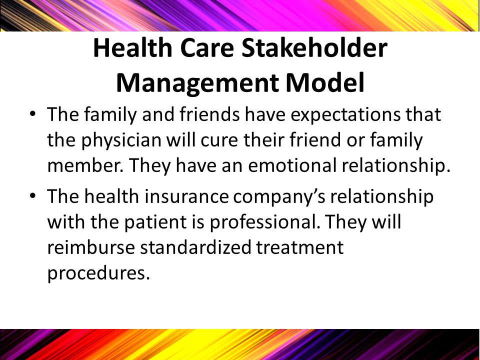 Health Care Stakeholder Management Model The family and friends have expectations that the physician will cure their friend or family member. They hav