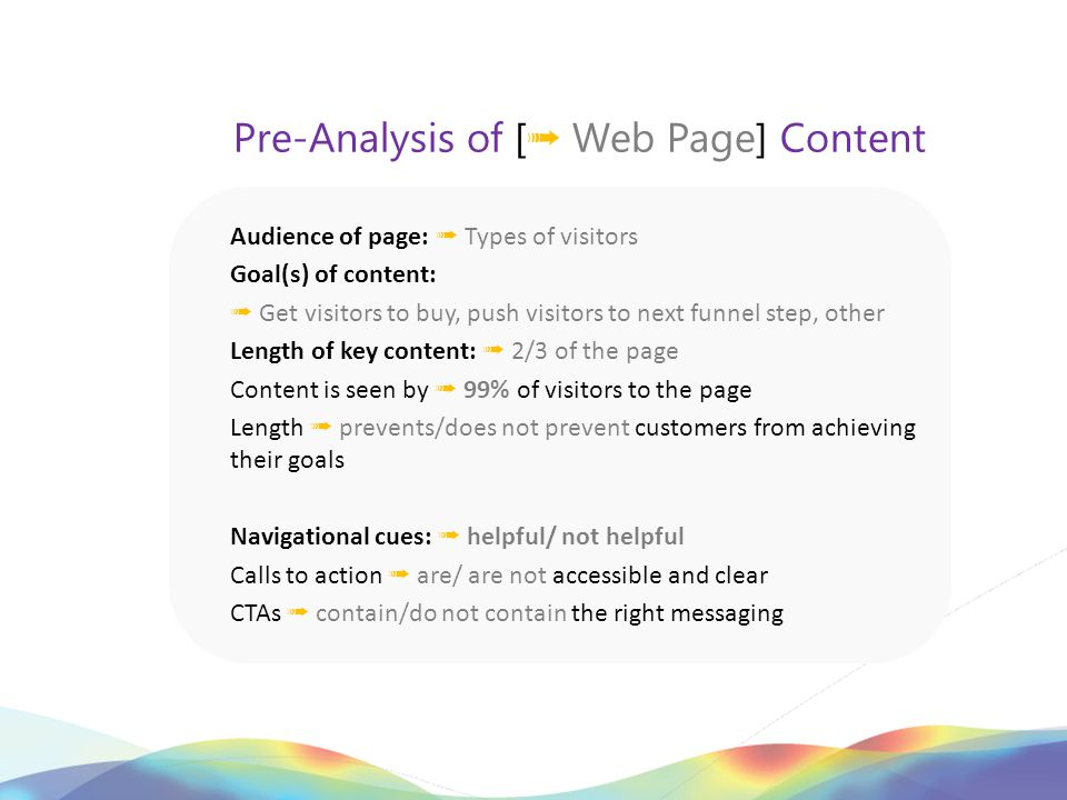 Pre-Analysis of [ ➟ Web Page] Content Audience of page: ➟ Types of visitors Goal(s) of content: ➟ Get visitors to buy, push visitors to next funnel step, other Length of key content: ➟ 2/3 of the page Content is seen by ➟ 99% of visitors to the page Length ➟ prevents/does not prevent customers from achieving their goals Navigational cues: ➟ helpful/ not helpful Calls to action ➟ are/ are not accessible and clear CTAs ➟ contain/do not contain the right messaging