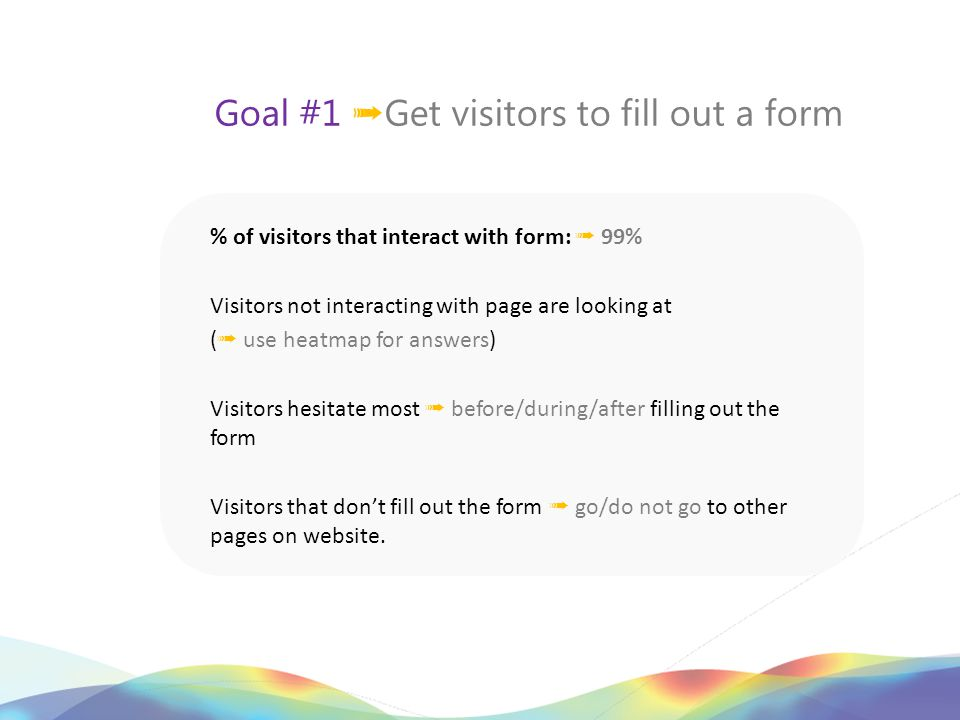 Goal #1 ➟ Get visitors to fill out a form % of visitors that interact with form: ➟ 99% Visitors not interacting with page are looking at ( ➟ use heatmap for answers) Visitors hesitate most ➟ before/during/after filling out the form Visitors that don't fill out the form ➟ go/do not go to other pages on website.