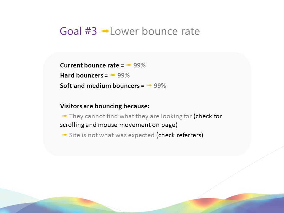 Goal #3 ➟ Lower bounce rate Current bounce rate = ➟ 99% Hard bouncers = ➟ 99% Soft and medium bouncers = ➟ 99% Visitors are bouncing because: ➟ They cannot find what they are looking for (check for scrolling and mouse movement on page) ➟ Site is not what was expected (check referrers)