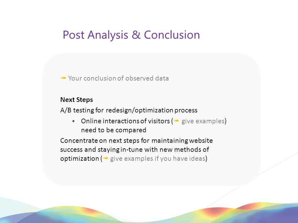 Post Analysis & Conclusion ➟ Your conclusion of observed data Next Steps A/B testing for redesign/optimization process  Online interactions of visitors ( ➟ give examples) need to be compared Concentrate on next steps for maintaining website success and staying in-tune with new methods of optimization ( ➟ give examples if you have ideas)