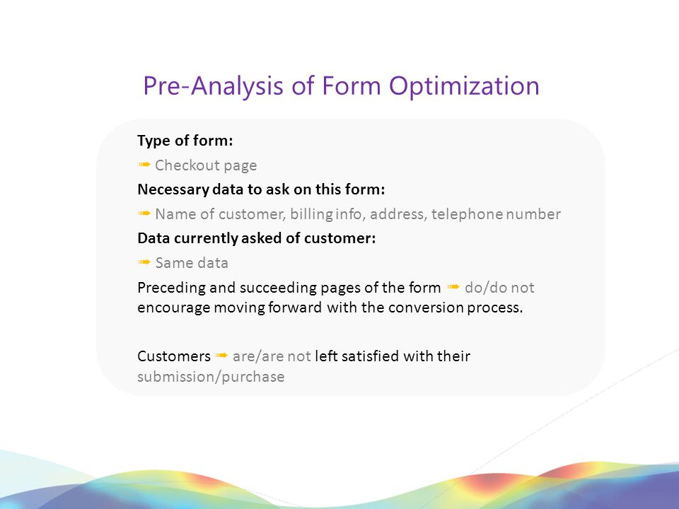 Pre-Analysis of Form Optimization Type of form: ➟ Checkout page Necessary data to ask on this form: ➟ Name of customer, billing info, address, telephone number Data currently asked of customer: ➟ Same data Preceding and succeeding pages of the form ➟ do/do not encourage moving forward with the conversion process.