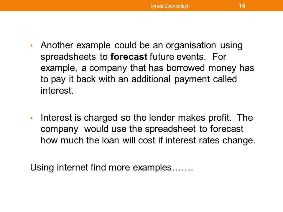 Lynda Spencelayh 14 Another example could be an organisation using spreadsheets to forecast future events. For example, a company that has borrowed mo