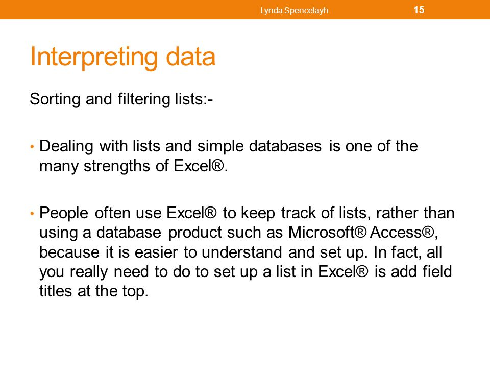 Interpreting data Sorting and filtering lists:- Dealing with lists and simple databases is one of the many strengths of Excel®. People often use Excel