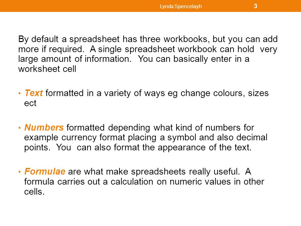 By default a spreadsheet has three workbooks, but you can add more if required. A single spreadsheet workbook can hold very large amount of informatio