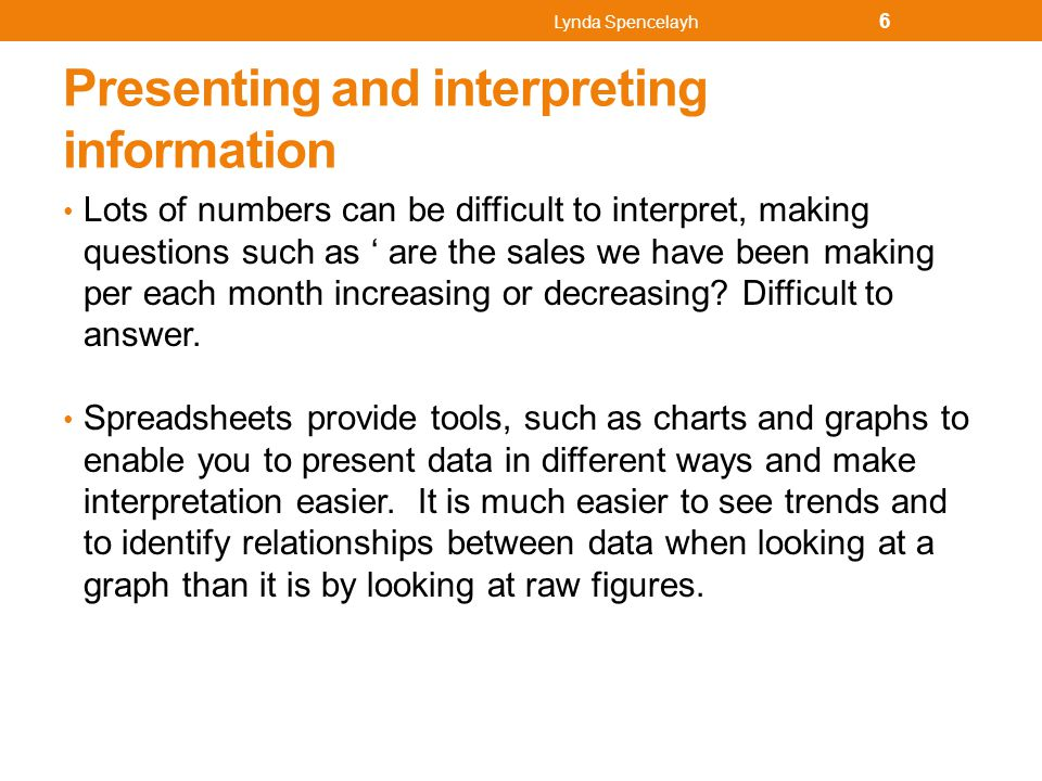Presenting and interpreting information Lots of numbers can be difficult to interpret, making questions such as ' are the sales we have been making pe