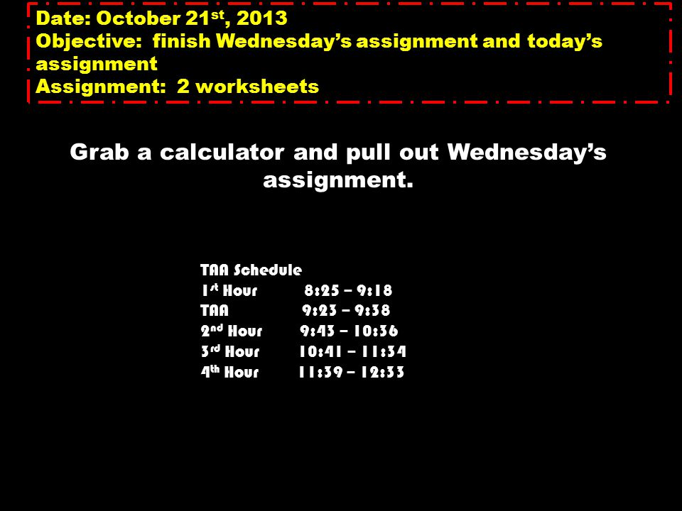 Date: October 21 st, 2013 Objective: finish Wednesday's assignment and today's assignment Assignment: 2 worksheets Grab a calculator and pull out Wednesday's assignment.