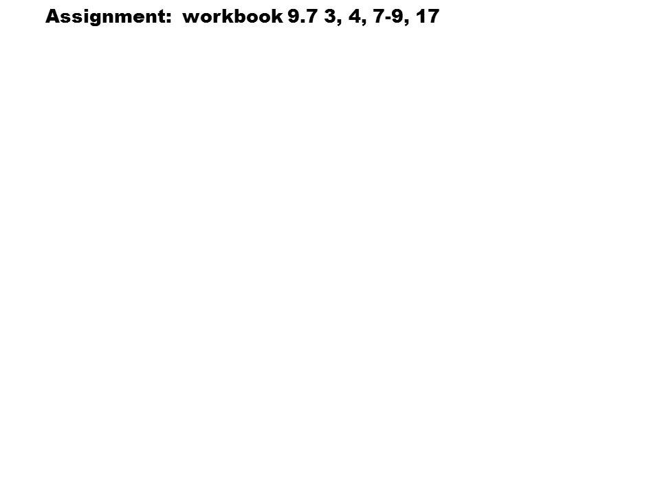 Assignment: workbook 9.7 3, 4, 7-9, 17