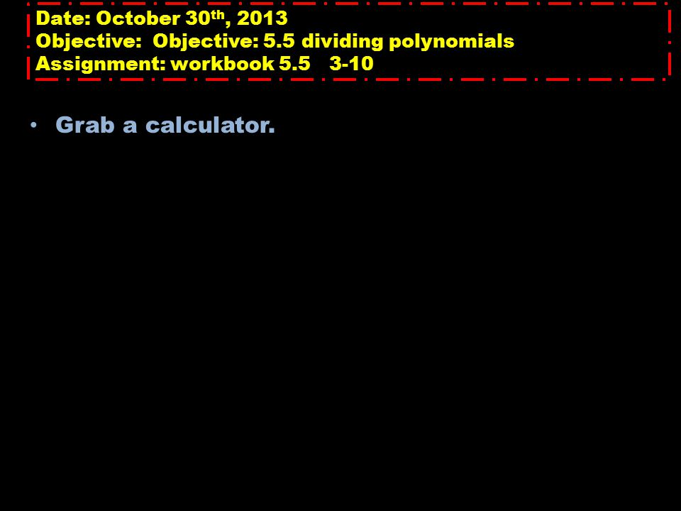 Date: October 30 th, 2013 Objective: Objective: 5.5 dividing polynomials Assignment: workbook 5.5 3-10 Grab a calculator.
