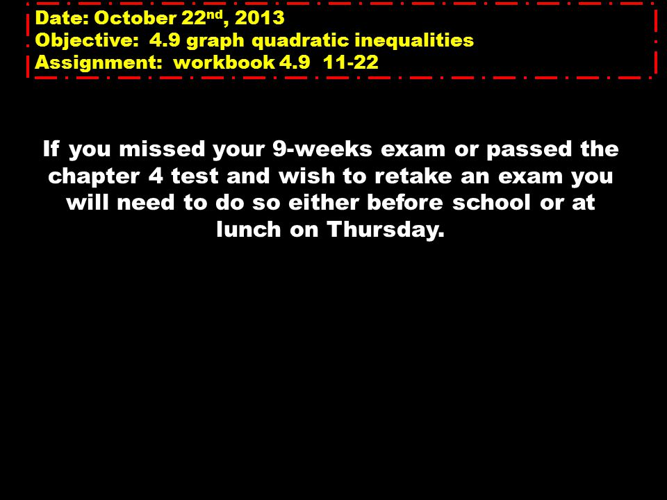Date: October 22 nd, 2013 Objective: 4.9 graph quadratic inequalities Assignment: workbook 4.9 11-22 If you missed your 9-weeks exam or passed the chapter 4 test and wish to retake an exam you will need to do so either before school or at lunch on Thursday.