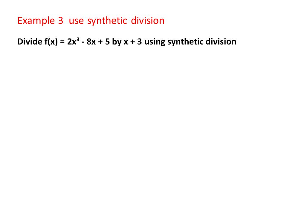 Example 3 use synthetic division Divide f(x) = 2x³ - 8x + 5 by x + 3 using synthetic division
