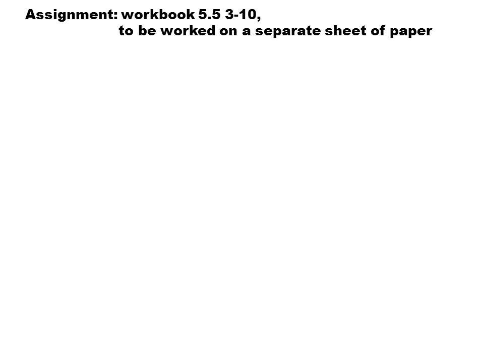 Assignment: workbook 5.5 3-10, to be worked on a separate sheet of paper