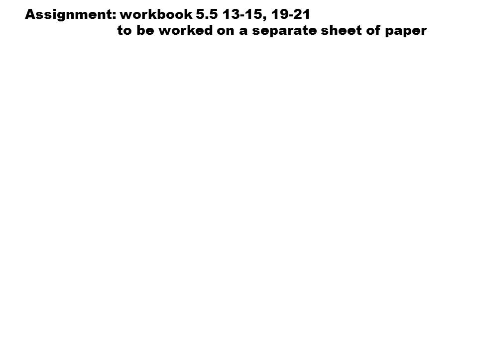 Assignment: workbook 5.5 13-15, 19-21 to be worked on a separate sheet of paper