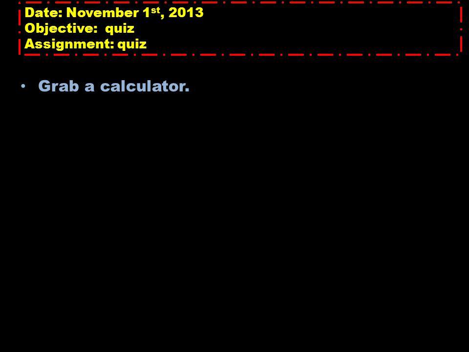 Date: November 1 st, 2013 Objective: quiz Assignment: quiz Grab a calculator.
