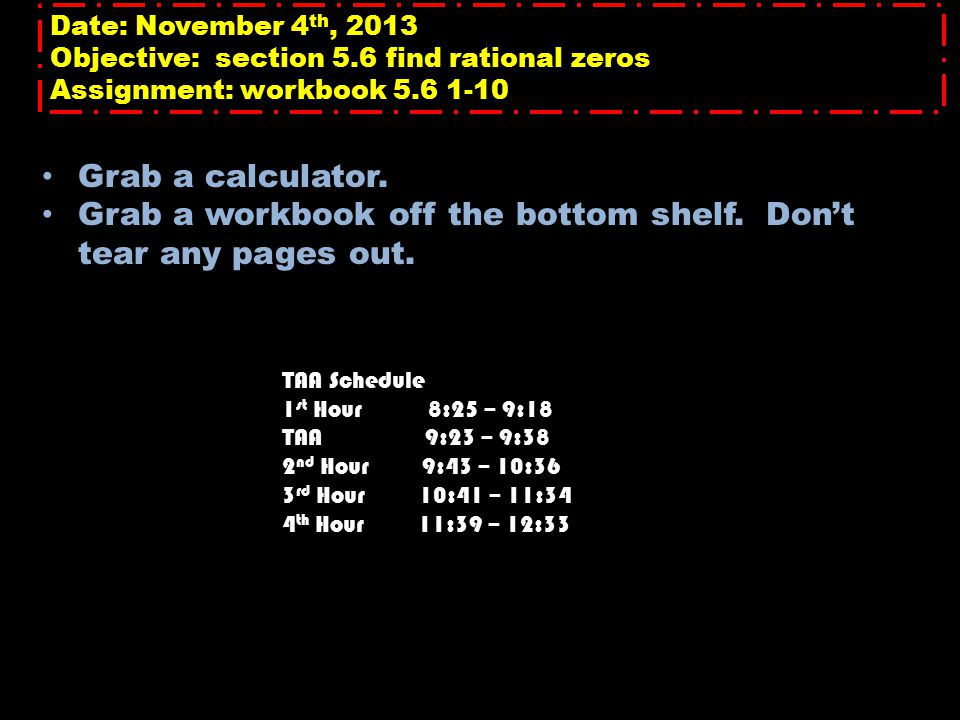 Date: November 4 th, 2013 Objective: section 5.6 find rational zeros Assignment: workbook 5.6 1-10 Grab a calculator. Grab a workbook off the bottom s