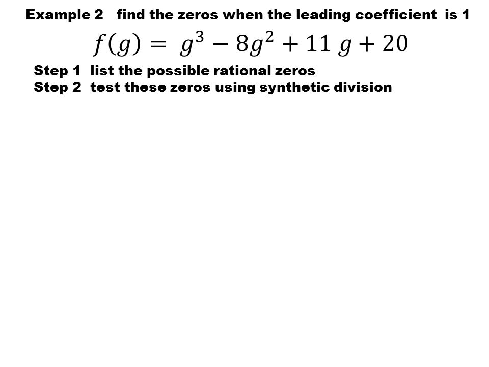Example 2 find the zeros when the leading coefficient is 1 Step 1 list the possible rational zeros Step 2 test these zeros using synthetic division