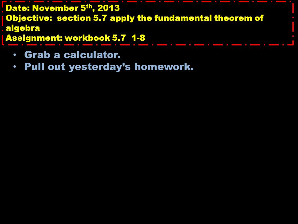 Date: November 5 th, 2013 Objective: section 5.7 apply the fundamental theorem of algebra Assignment: workbook 5.7 1-8 Grab a calculator. Pull out yes