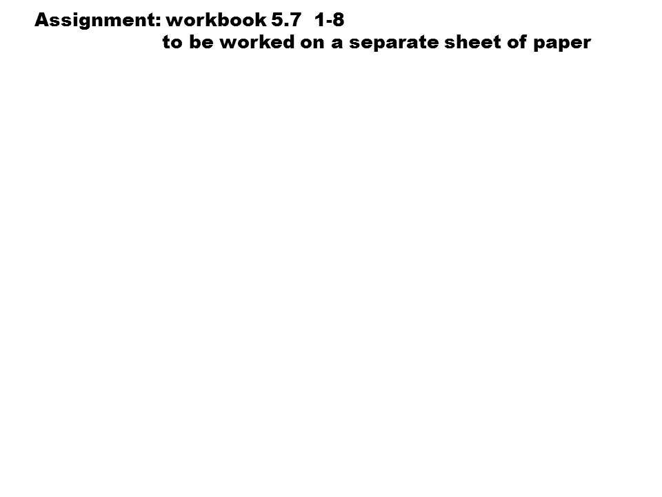 You will need to grab a calculator. Assignment: workbook 5.7 1-8 to be worked on a separate sheet of paper
