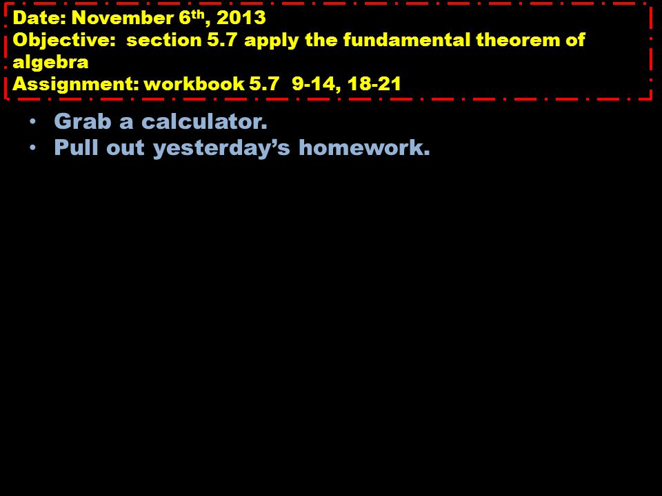 Date: November 6 th, 2013 Objective: section 5.7 apply the fundamental theorem of algebra Assignment: workbook 5.7 9-14, 18-21 Grab a calculator.