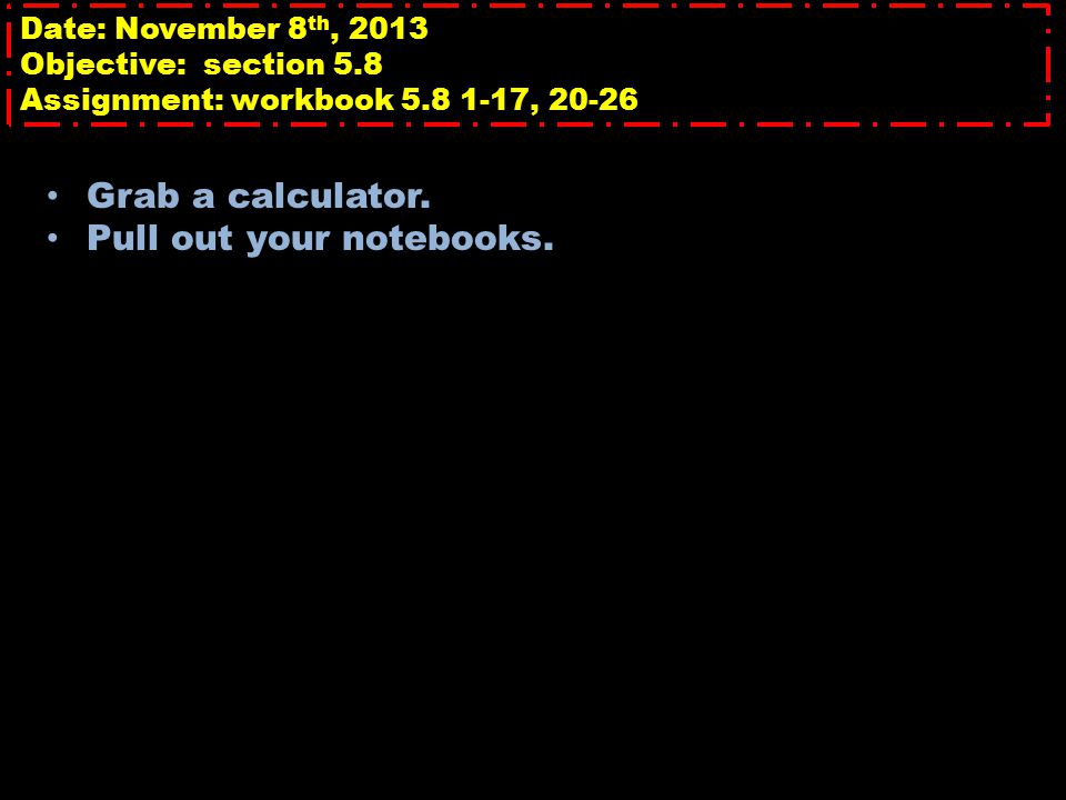 Date: November 8 th, 2013 Objective: section 5.8 Assignment: workbook 5.8 1-17, 20-26 Grab a calculator. Pull out your notebooks.
