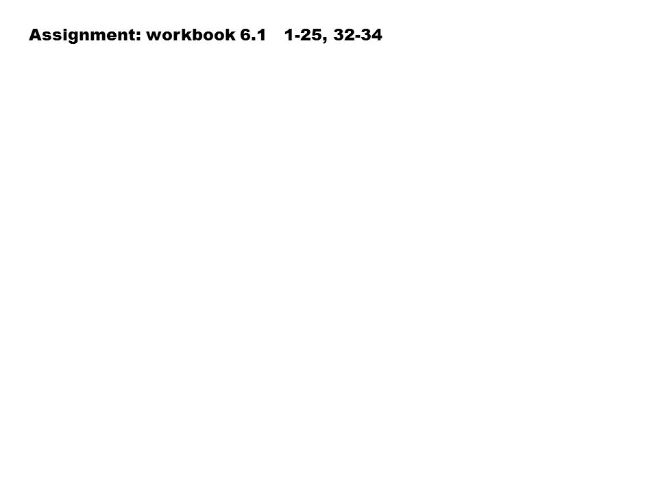 Assignment: workbook 6.1 1-25, 32-34