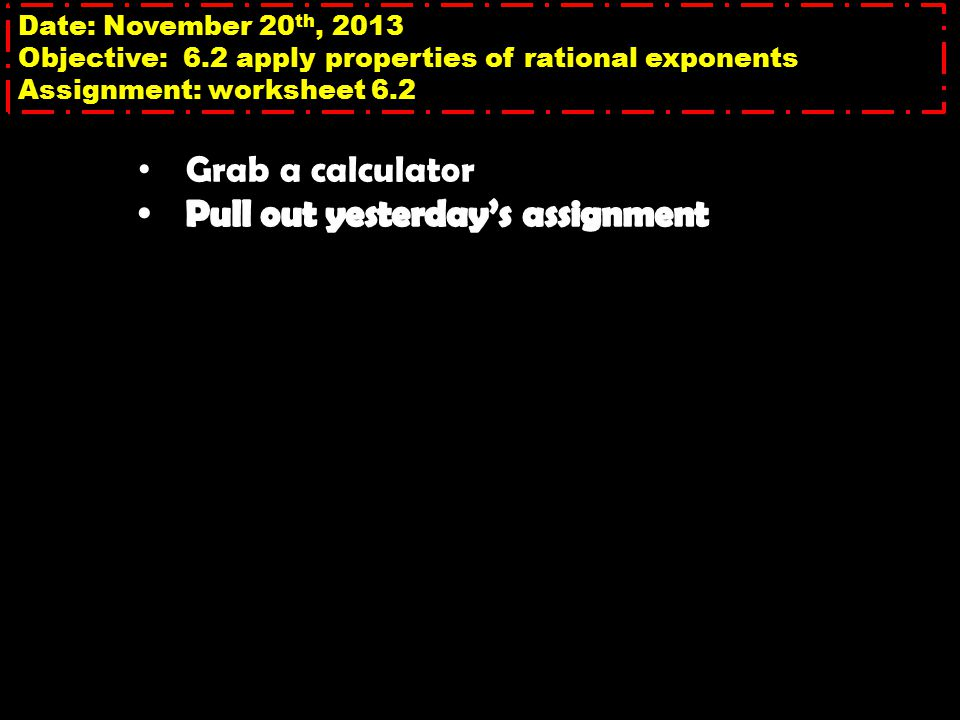 Date: November 20 th, 2013 Objective: 6.2 apply properties of rational exponents Assignment: worksheet 6.2