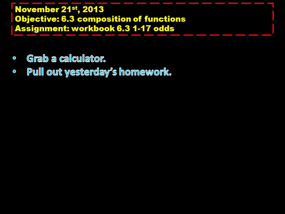 November 21 st, 2013 Objective: 6.3 composition of functions Assignment: workbook 6.3 1-17 odds