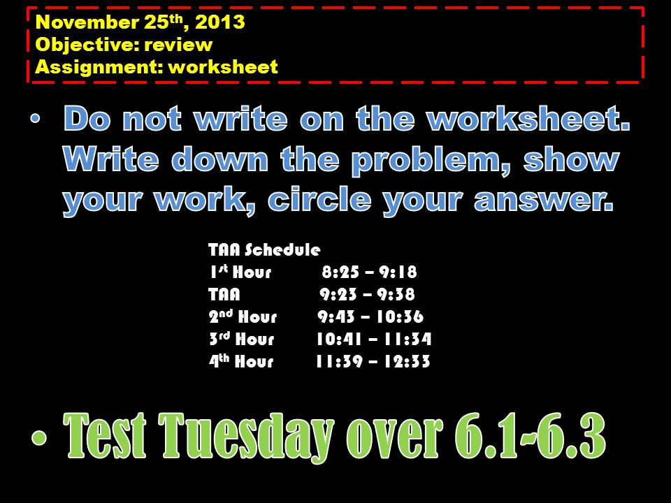 November 25 th, 2013 Objective: review Assignment: worksheet TAA Schedule 1 st Hour 8:25 – 9:18 TAA 9:23 – 9:38 2 nd Hour 9:43 – 10:36 3 rd Hour 10:41 – 11:34 4 th Hour 11:39 – 12:33