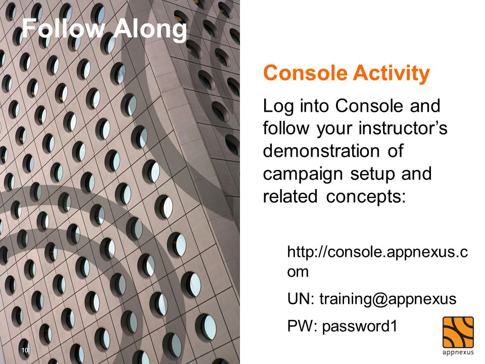 Console Activity Log into Console and follow your instructor's demonstration of campaign setup and related concepts: http://console.appnexus.c om UN: