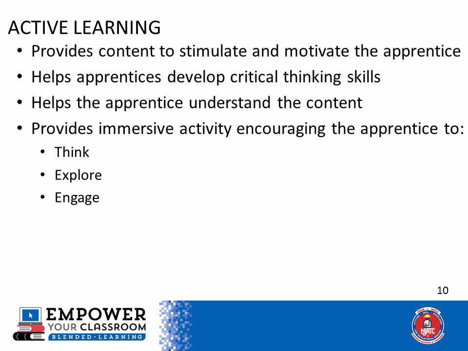 10 ACTIVE LEARNING Provides content to stimulate and motivate the apprentice Helps apprentices develop critical thinking skills Helps the apprentice understand the content Provides immersive activity encouraging the apprentice to: Think Explore Engage