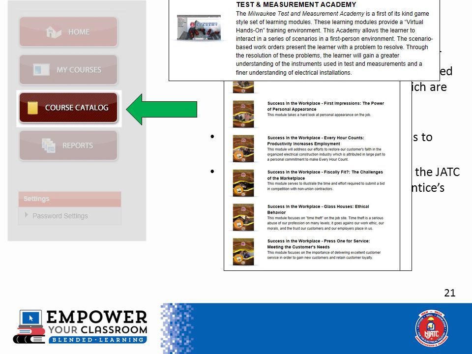 21 COURSE CATALOG Button Can be accessed from any page Lists additional courses available for CET usage, or for use by apprentices who need to complete additional courses which are not included in the apprenticeship curriculum This button does not provide access to these courses These courses must be selected by the JATC Administrator as part of the Apprentice's curriculum