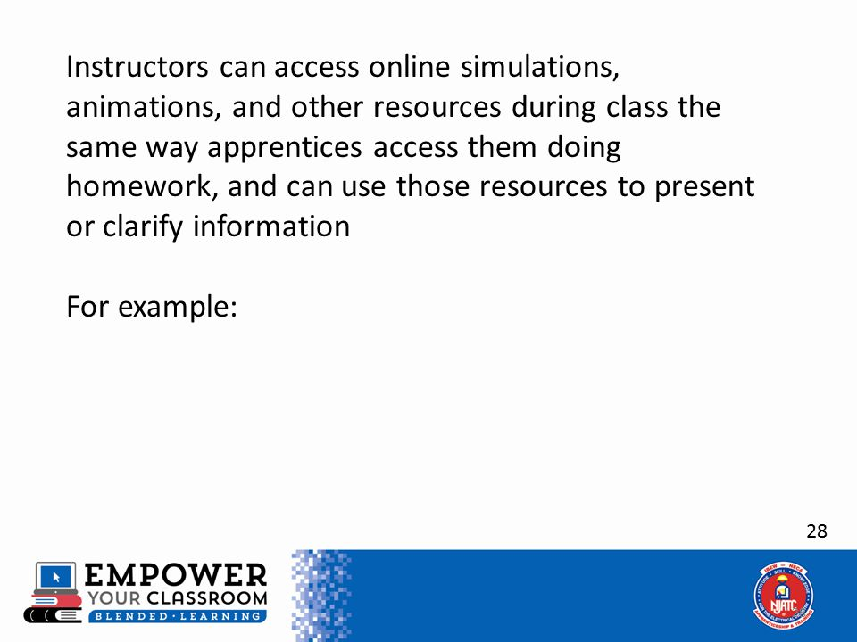 28 Instructors can access online simulations, animations, and other resources during class the same way apprentices access them doing homework, and can use those resources to present or clarify information For example: