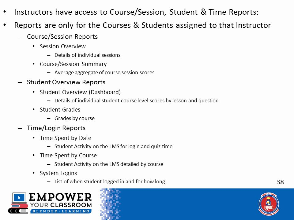 38 Instructors have access to Course/Session, Student & Time Reports: Reports are only for the Courses & Students assigned to that Instructor – Course/Session Reports Session Overview – Details of individual sessions Course/Session Summary – Average aggregate of course session scores – Student Overview Reports Student Overview (Dashboard) – Details of individual student course level scores by lesson and question Student Grades – Grades by course – Time/Login Reports Time Spent by Date – Student Activity on the LMS for login and quiz time Time Spent by Course – Student Activity on the LMS detailed by course System Logins – List of when student logged in and for how long
