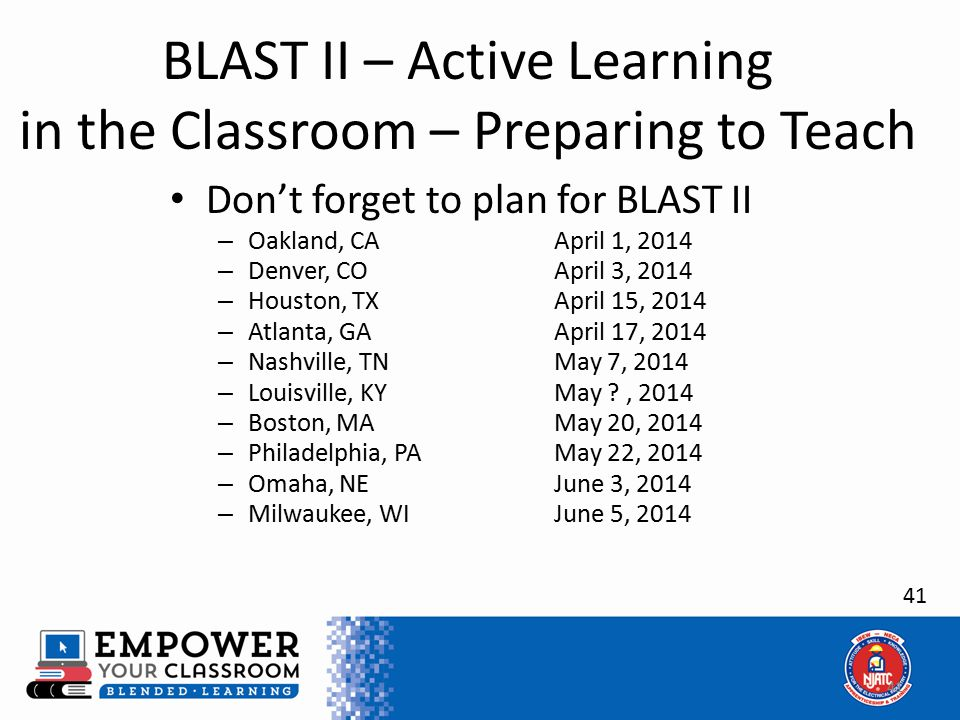 41 BLAST II – Active Learning in the Classroom – Preparing to Teach Don't forget to plan for BLAST II – Oakland, CAApril 1, 2014 – Denver, COApril 3, 2014 – Houston, TXApril 15, 2014 – Atlanta, GAApril 17, 2014 – Nashville, TNMay 7, 2014 – Louisville, KYMay ?, 2014 – Boston, MAMay 20, 2014 – Philadelphia, PAMay 22, 2014 – Omaha, NEJune 3, 2014 – Milwaukee, WIJune 5, 2014