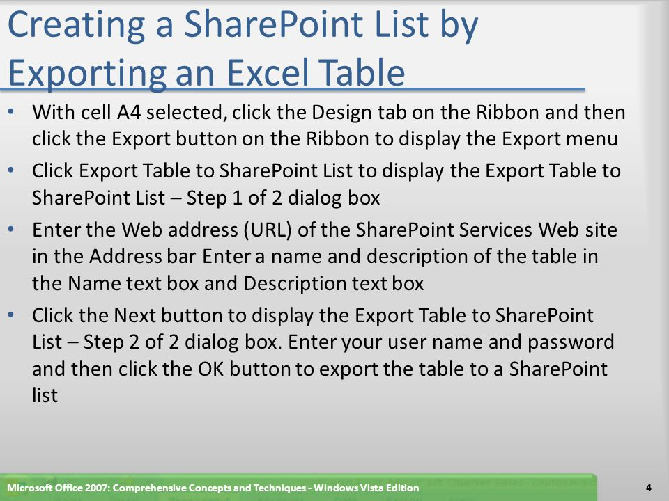 Creating a SharePoint List by Exporting an Excel Table With cell A4 selected, click the Design tab on the Ribbon and then click the Export button on the Ribbon to display the Export menu Click Export Table to SharePoint List to display the Export Table to SharePoint List – Step 1 of 2 dialog box Enter the Web address (URL) of the SharePoint Services Web site in the Address bar Enter a name and description of the table in the Name text box and Description text box Click the Next button to display the Export Table to SharePoint List – Step 2 of 2 dialog box.