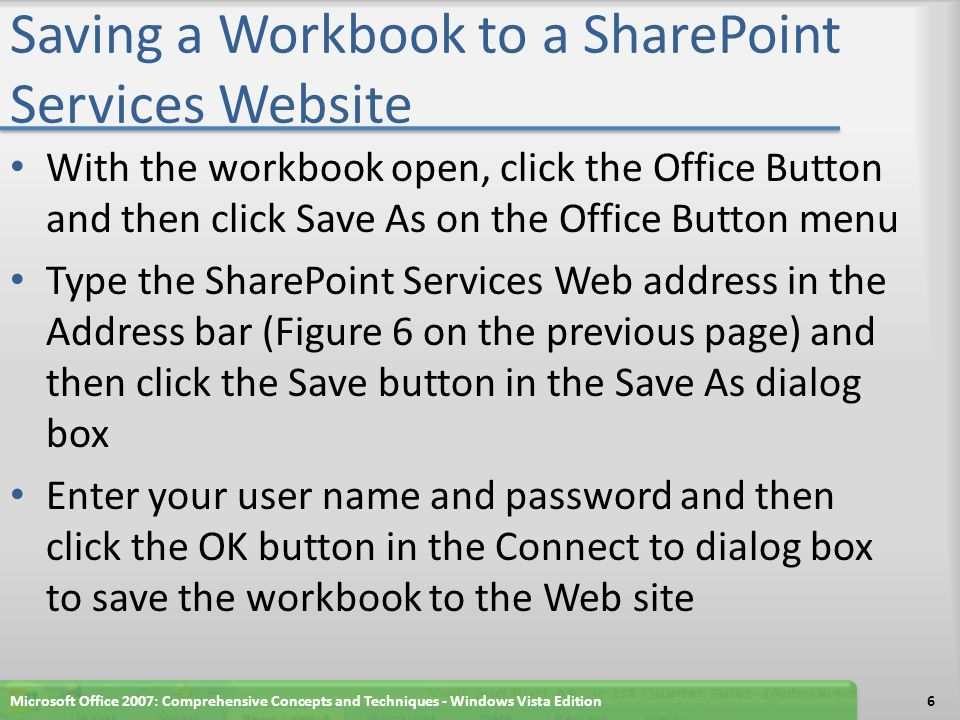 Saving a Workbook to a SharePoint Services Website With the workbook open, click the Office Button and then click Save As on the Office Button menu Type the SharePoint Services Web address in the Address bar (Figure 6 on the previous page) and then click the Save button in the Save As dialog box Enter your user name and password and then click the OK button in the Connect to dialog box to save the workbook to the Web site Microsoft Office 2007: Comprehensive Concepts and Techniques - Windows Vista Edition6