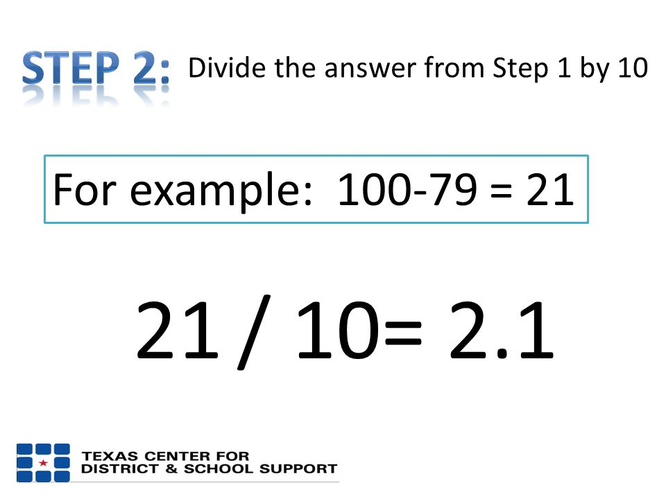 For example: 100-79 = 21 21 Divide the answer from Step 1 by 10 / 10= 2.1