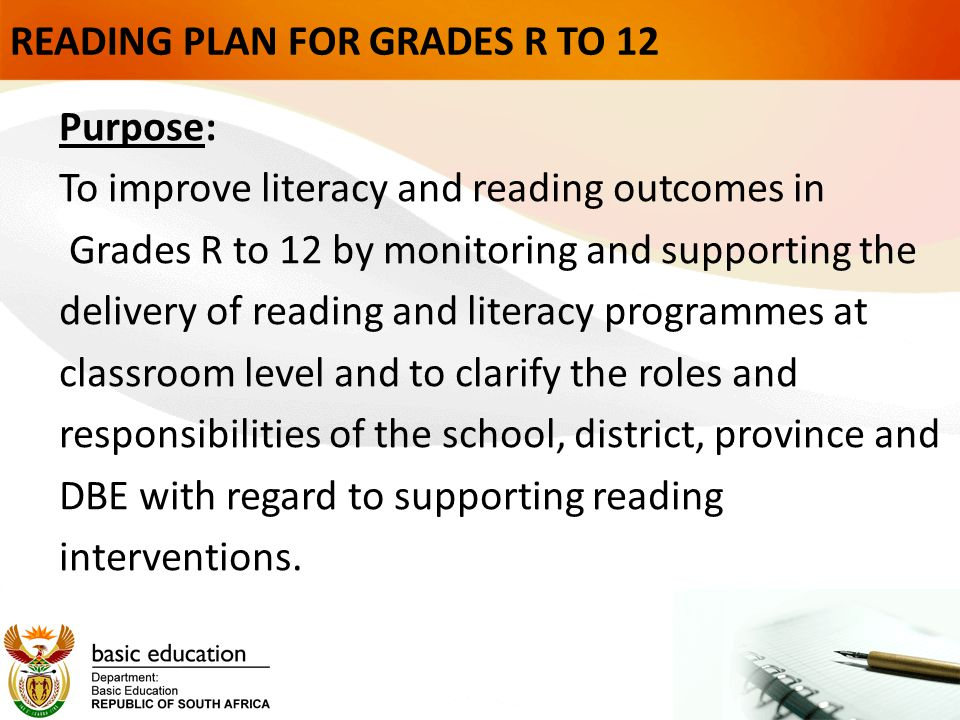 READING PLAN FOR GRADES R TO 12 Purpose: To improve literacy and reading outcomes in Grades R to 12 by monitoring and supporting the delivery of reading and literacy programmes at classroom level and to clarify the roles and responsibilities of the school, district, province and DBE with regard to supporting reading interventions.