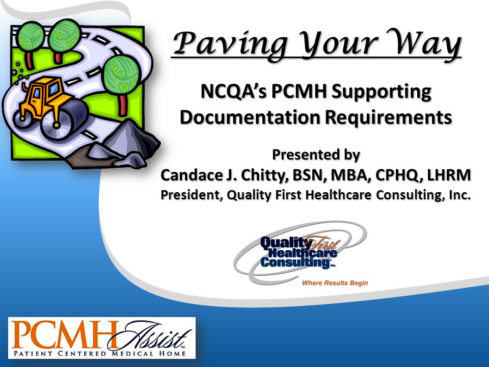 Paving Your Way NCQA's PCMH Supporting Documentation Requirements Presented by Candace J. Chitty, BSN, MBA, CPHQ, LHRM President, Quality First Health