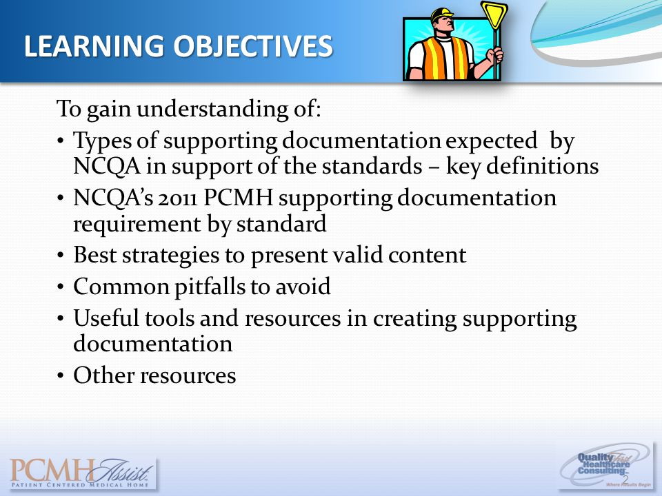 To gain understanding of: Types of supporting documentation expected by NCQA in support of the standards – key definitions NCQA's 2011 PCMH supporting