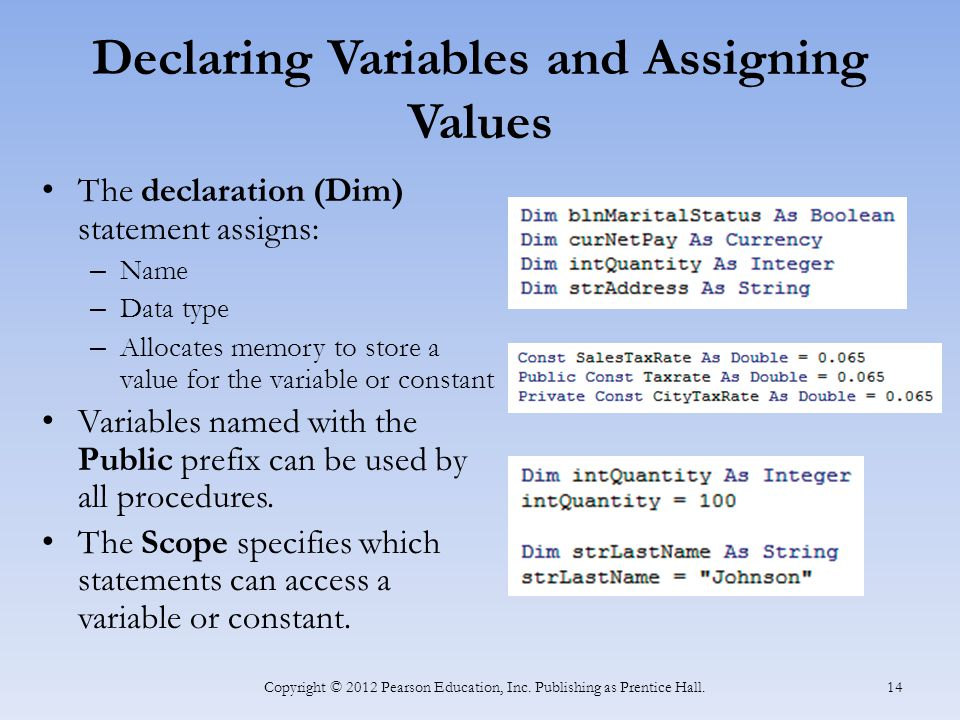 Declaring Variables and Assigning Values The declaration (Dim) statement assigns: – Name – Data type – Allocates memory to store a value for the variable or constant Variables named with the Public prefix can be used by all procedures.