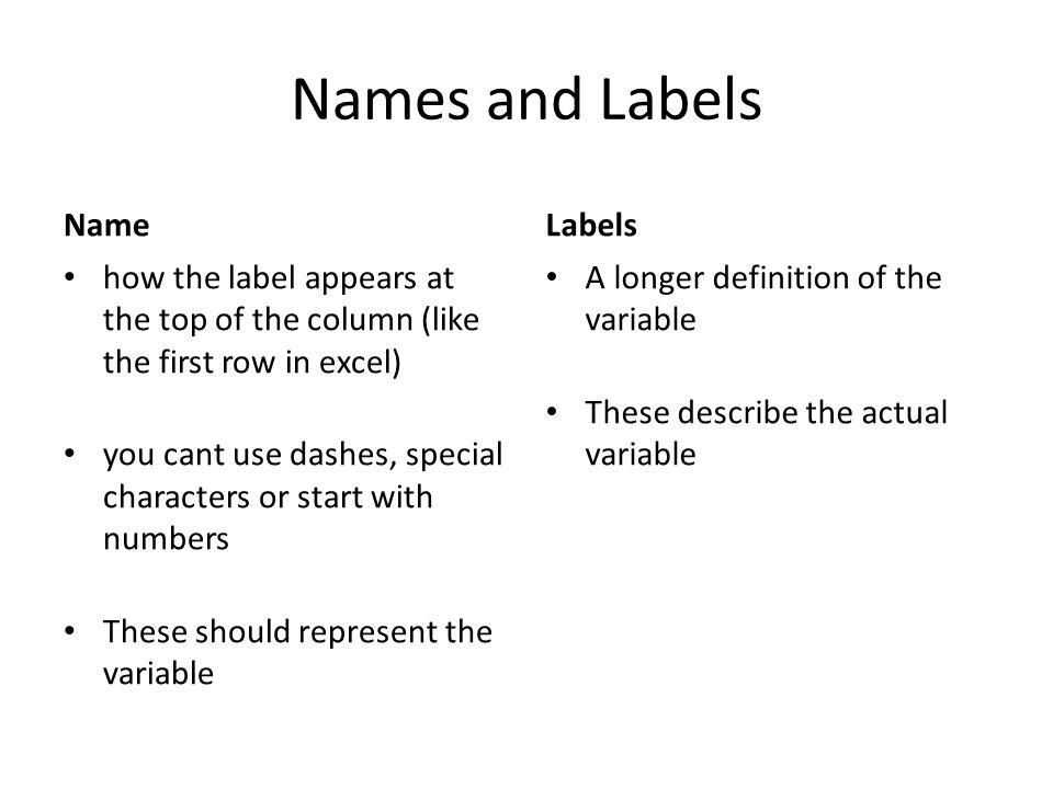 Names and Labels Name how the label appears at the top of the column (like the first row in excel) you cant use dashes, special characters or start with numbers These should represent the variable Labels A longer definition of the variable These describe the actual variable