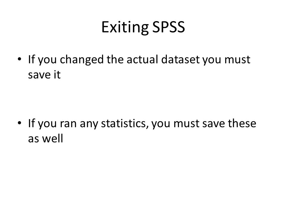 Exiting SPSS If you changed the actual dataset you must save it If you ran any statistics, you must save these as well