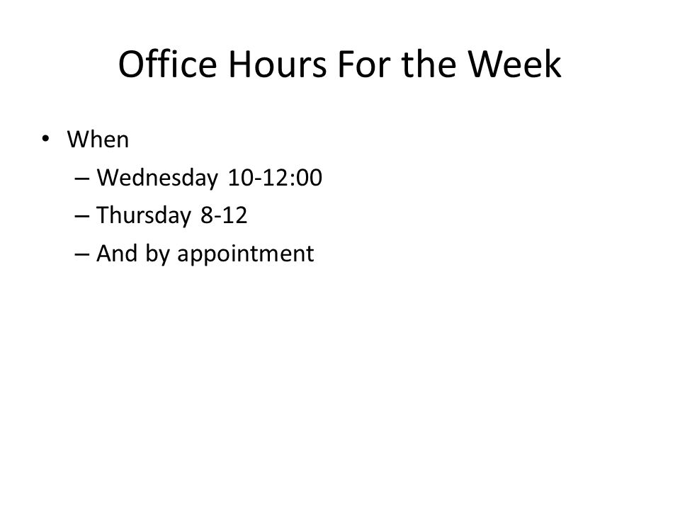 Office Hours For the Week When – Wednesday 10-12:00 – Thursday 8-12 – And by appointment