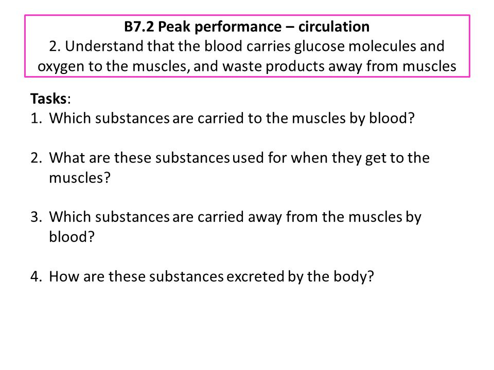 B7.2 Peak performance – circulation 2. Understand that the blood carries glucose molecules and oxygen to the muscles, and waste products away from mus