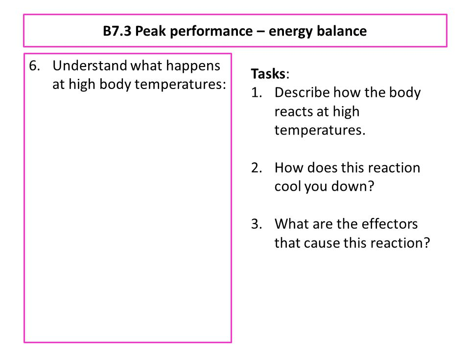 B7.3 Peak performance – energy balance 6.Understand what happens at high body temperatures: a.more sweat is produced by sweat glands which cools the b