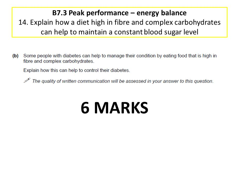 B7.3 Peak performance – energy balance 14. Explain how a diet high in fibre and complex carbohydrates can help to maintain a constant blood sugar leve
