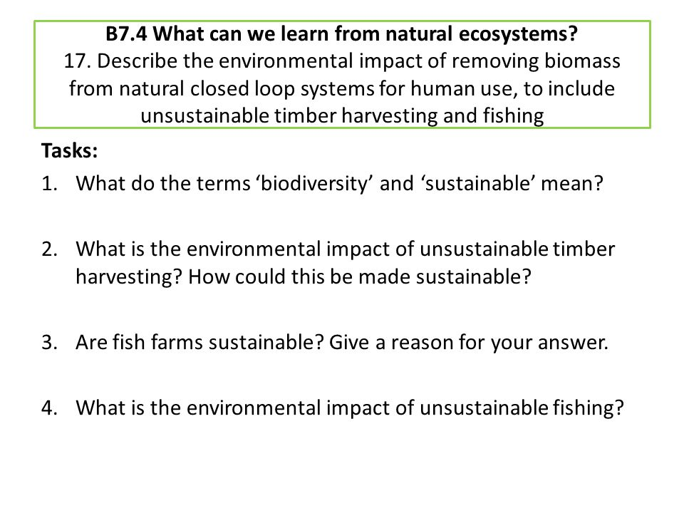 B7.4 What can we learn from natural ecosystems? 17. Describe the environmental impact of removing biomass from natural closed loop systems for human u