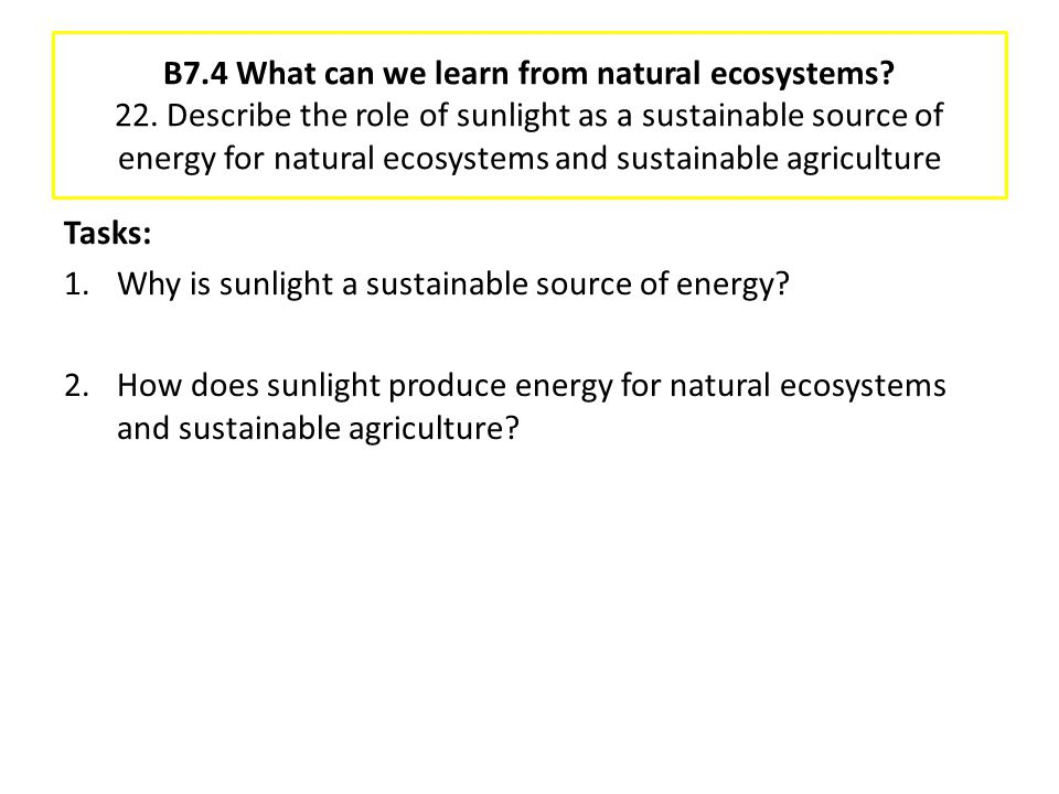 B7.4 What can we learn from natural ecosystems? 22. Describe the role of sunlight as a sustainable source of energy for natural ecosystems and sustain